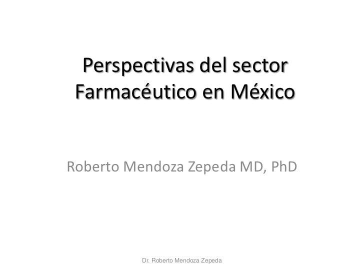 Perspectivas del sector Farmacéutico en MéxicoRoberto Mendoza Zepeda MD, PhD         Dr. Roberto Mendoza Zepeda