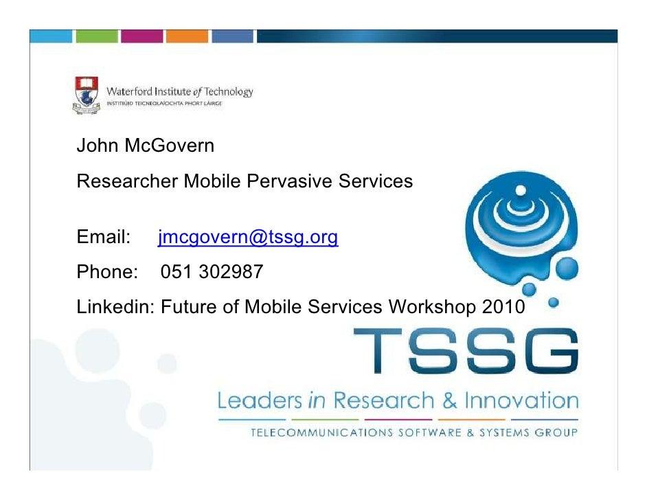 John McGovernResearcher Mobile Pervasive ServicesEmail:   jmcgovern@tssg.orgPhone:   051 302987Linkedin: Future of Mobile ...