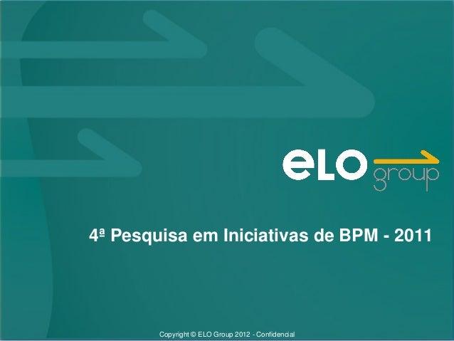 Copyright © ELO Group 2012 - Confidencial 4ª Pesquisa em Iniciativas de BPM - 2011