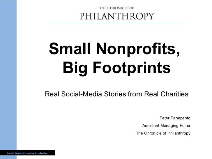 Small Nonprofits,  Big Footprints Real Social-Media Stories from Real Charities Peter Panepento Assistant Managing Editor ...