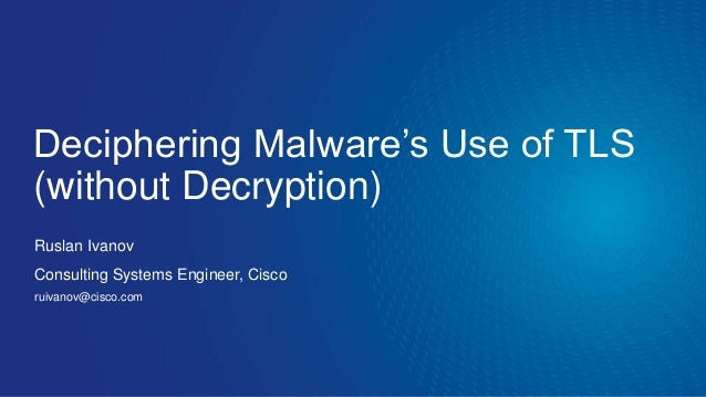 Deciphering Malware's Use of TLS (without Decryption) Ruslan Ivanov Consulting Systems Engineer, Cisco ruivanov@cisco.com