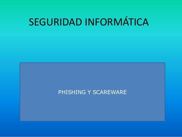 SEGURIDAD INFORMÁTICA PHISHING Y SCAREWARE