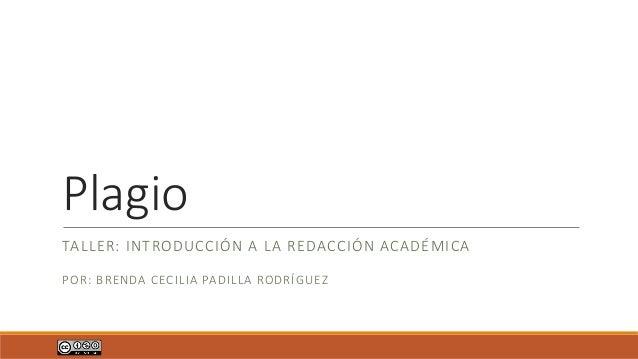 Plagio TALLER: INTRODUCCIÓN A LA REDACCIÓN ACADÉMICA POR: BRENDA CECILIA PADILLA RODRÍGUEZ