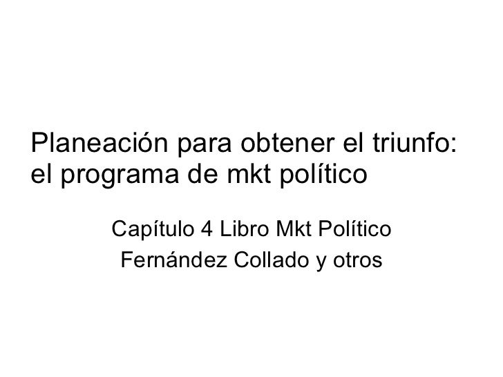 Planeación para obtener el triunfo: el programa de mkt político Capítulo 4 Libro Mkt Político Fernández Collado y otros
