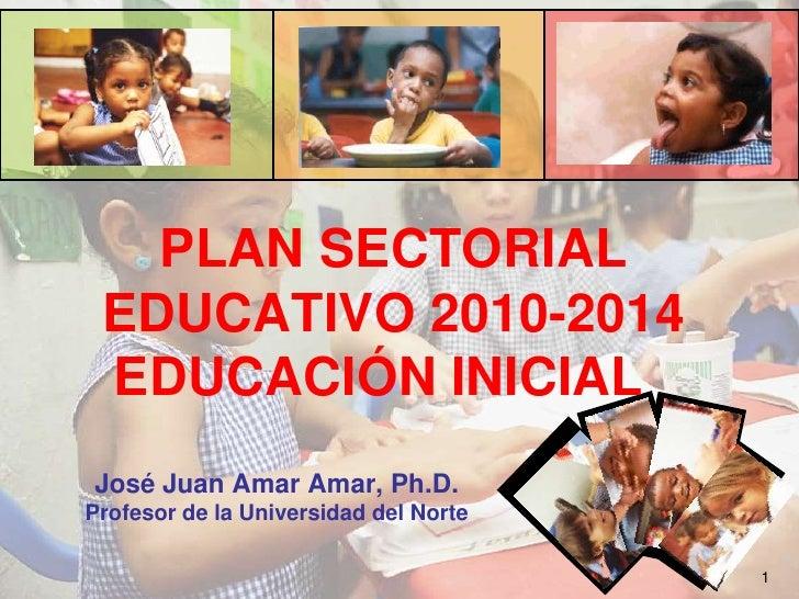 PLAN SECTORIAL EDUCATIVO 2010-2014EDUCACIÓN INICIAL<br />José Juan Amar Amar, Ph.D.<br />Profesor de la Universidad del N...