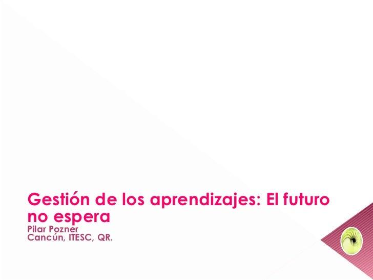 Gestión de los aprendizajes: El futurono esperaPilar PoznerCancún, ITESC, QR.                                         1