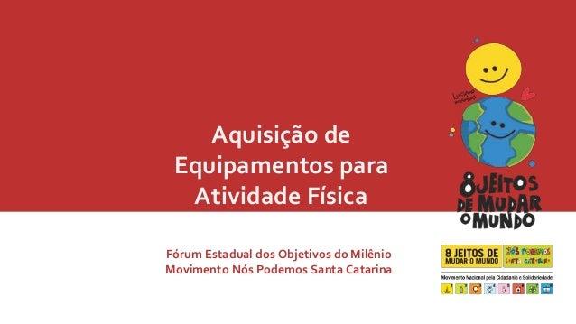Aquisição de  Equipamentos para  Atividade Física  Fórum Estadual dos Objetivos do Milênio  Movimento Nós Podemos Santa Ca...