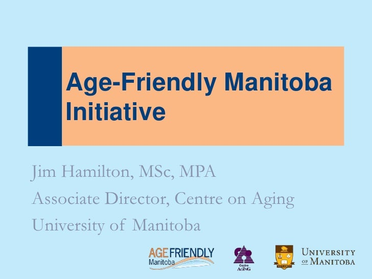 Age-Friendly Manitoba    InitiativeJim Hamilton, MSc, MPAAssociate Director, Centre on AgingUniversity of Manitoba
