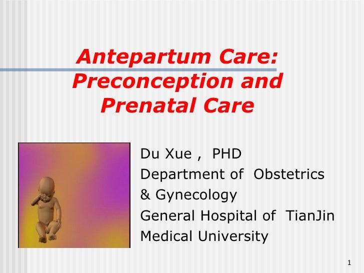 Antepartum Care: Preconception and Prenatal Care <ul><li>Du Xue ,  PHD </li></ul><ul><li>Department of  Obstetrics  </li><...