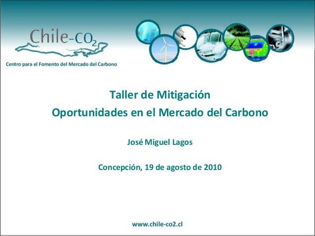 Taller de Mitigación Oportunidades en el Mercado del Carbono José Miguel Lagos Concepción, 19 de agosto de 2010