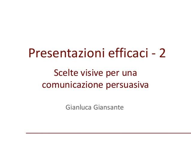 Presentazioni efficaci - 2 Gianluca Giansante Scelte visive per una comunicazione persuasiva