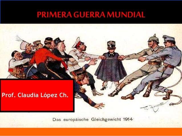 PRIMERA GUERRAMUNDIAL Prof. Claudia López Ch.