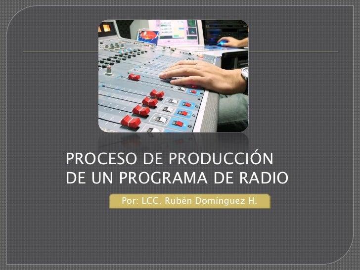 PROCESO DE PRODUCCIÓNDE UN PROGRAMA DE RADIO     Por: LCC. Rubén Domínguez H.