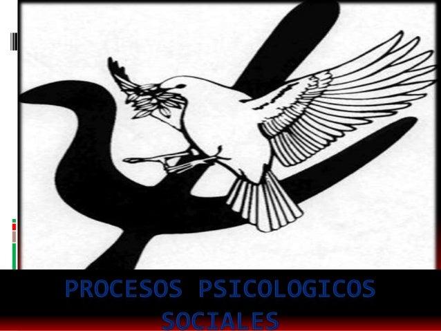 Procesos psicológicos sociales Son los procesos que se desempeñan a partir delcomportamiento humano en su interacción con...