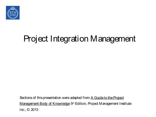 Project Integration Management Sectionsof thispresentation wereadapted from A Guideto theProject Management Body of Knowle...