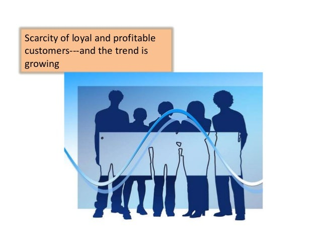 Scarcity of loyal and profitable customers---and the trend is growing