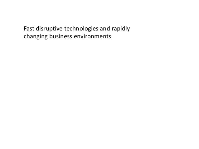 Fast disruptive technologies and rapidly changing business environments