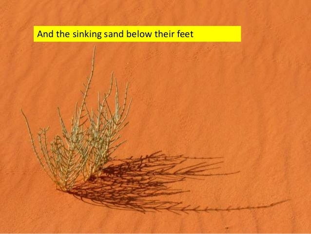 And the sinking sand below their feet