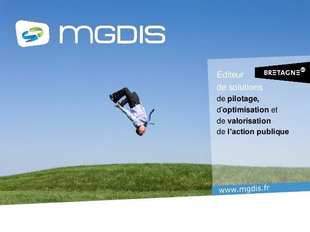 www.mgdis.fr Editeur de solutions de pilotage, d'optimisation Et de valorisation de l'action publique Editeur de solutions...
