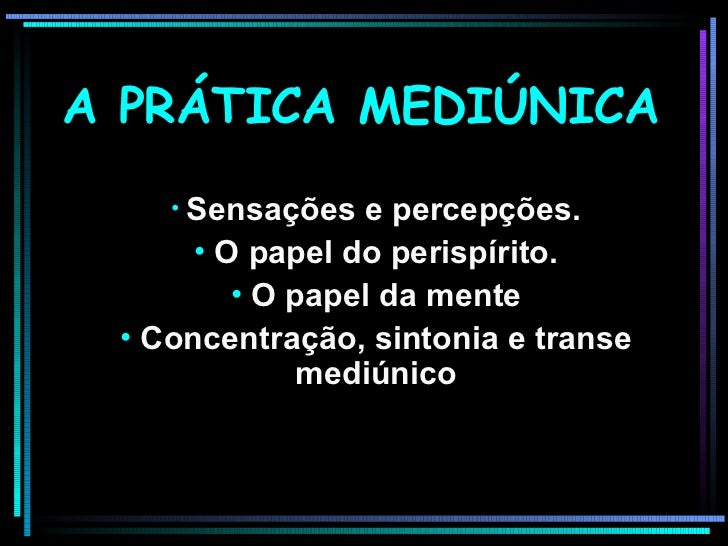 A PRÁTICA MEDIÚNICA <ul><li>Sensações e percepções. </li></ul><ul><li>O papel do perispírito. </li></ul><ul><li>O papel da...