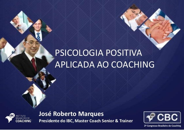 PSICOLOGIA POSITIVA APLICADA AO COACHING  José Roberto Marques Presidente do IBC, Master Coach Senior & Trainer