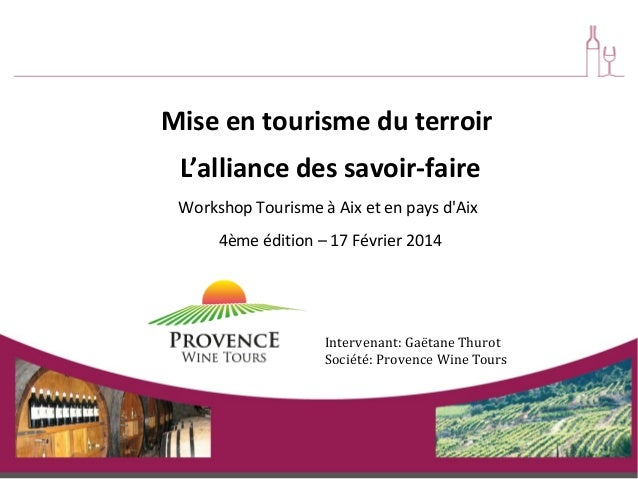 Mise en tourisme du terroir L'alliance des savoir-faire Workshop Tourisme à Aix et en pays d'Aix 4ème édition – 17 Février...