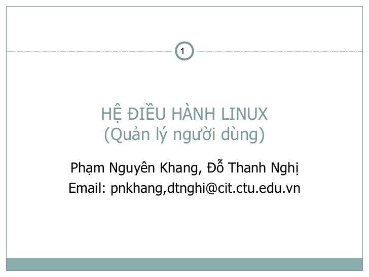 1     HỆ ĐIỀU HÀNH LINUX     (Quản lý người dùng)Phạm Nguyên Khang, Đỗ Thanh NghịEmail: pnkhang,dtnghi@cit.ctu.edu.vn