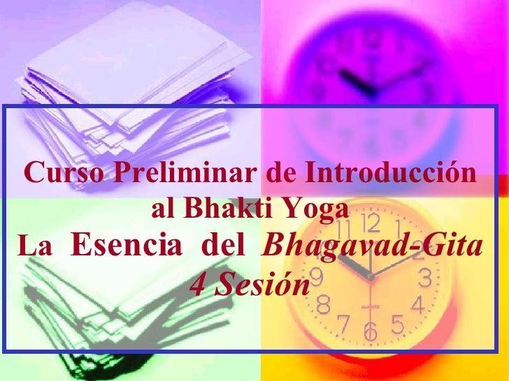 Curso Preliminar de Introducci ón al Bhakti Yoga La  Esencia  del   Bhagavad-Gita 4 Sesi ó n