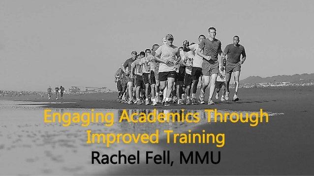 Engaging Academics Through Improved Training Rachel Fell, MMU