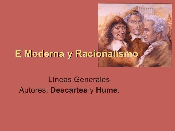 E Moderna y Racionalismo Líneas Generales Autores:  Descartes  y  Hume .