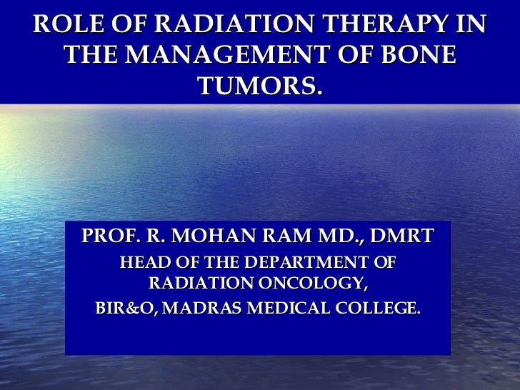 ROLE OF RADIATION THERAPY IN THE MANAGEMENT OF BONE TUMORS. PROF. R. MOHAN RAM MD., DMRT HEAD OF THE DEPARTMENT OF RADIATI...