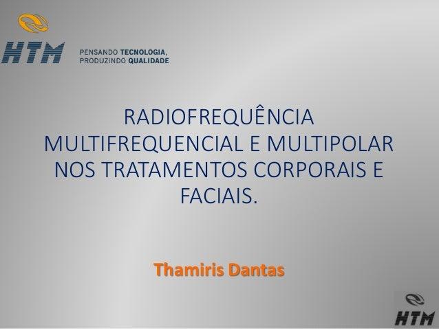 RADIOFREQUÊNCIA  MULTIFREQUENCIAL E MULTIPOLAR  NOS TRATAMENTOS CORPORAIS E  FACIAIS.  Thamiris Dantas