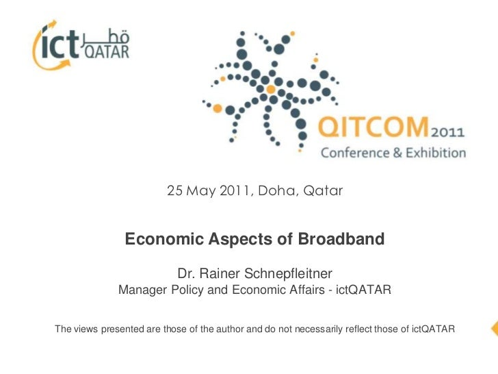 25 May 2011, Doha, Qatar<br />Economic Aspects of BroadbandDr. Rainer Schnepfleitner<br />Manager Policy and Economic Affa...