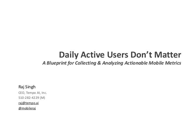 Daily Active Users Don't Matter A Blueprint for Collecting & Analyzing Actionable Mobile Metrics Raj Singh CEO, Tempo AI, ...