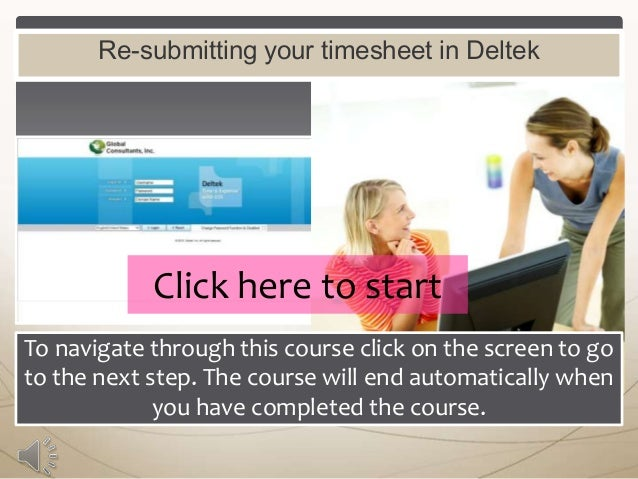 Re-submitting your timesheet in Deltek  Click here to start To navigate through this course click on the screen to go to t...