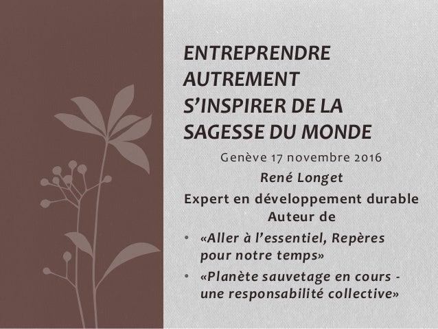 Genève 17 novembre 2016 René Longet Expert en développement durable Auteur de • «Aller à l'essentiel, Repères pour notre t...
