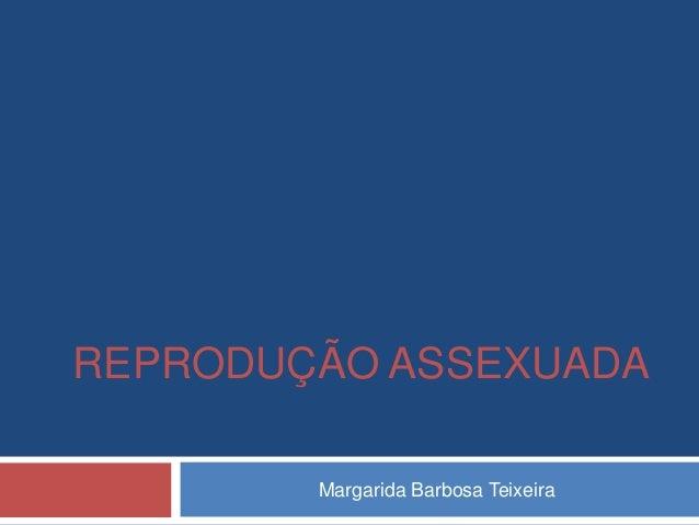 REPRODUÇÃO ASSEXUADA        Margarida Barbosa Teixeira
