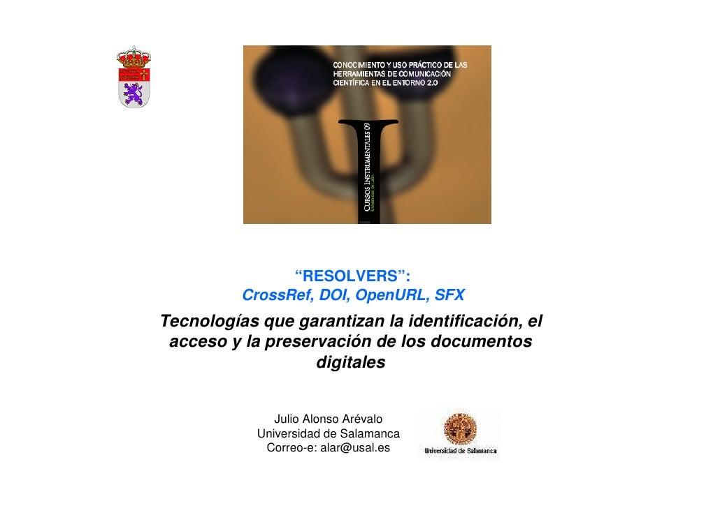 """""""RESOLVERS"""":          CrossRef, DOI, OpenURL, SFXTecnologías que garantizan la identificación, el acceso y la preservación..."""