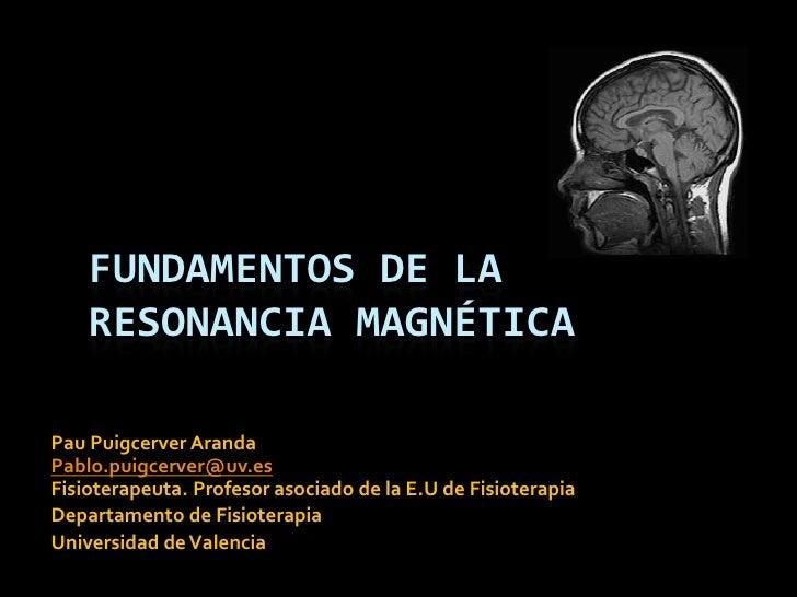 FUNDAMENTOS DE LA    RESONANCIA MAGNÉTICAPau Puigcerver ArandaPablo.puigcerver@uv.esFisioterapeuta. Profesor asociado de l...