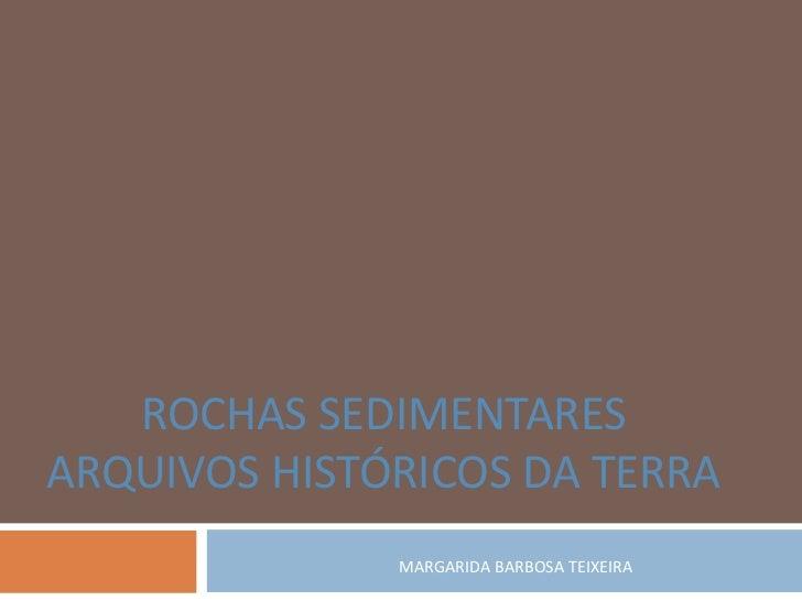 ROCHAS SEDIMENTARESARQUIVOS HISTÓRICOS DA TERRA              MARGARIDA BARBOSA TEIXEIRA