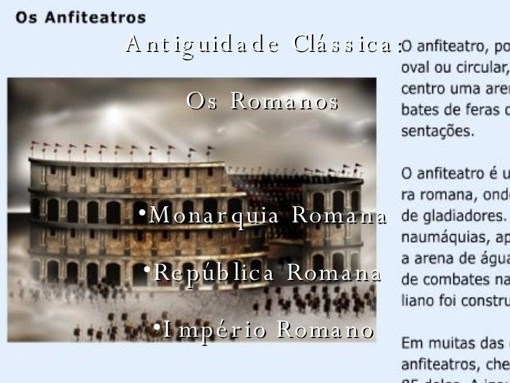 <ul><li>Antiguidade Clássica: </li></ul><ul><li>Os Romanos </li></ul><ul><li>Monarquia Romana </li></ul><ul><li>República ...
