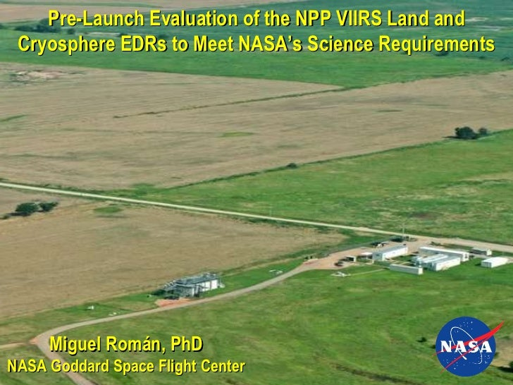 Miguel Román, PhD NASA Goddard Space Flight Center Pre-Launch Evaluation of the NPP VIIRS Land and Cryosphere EDRs to Meet...