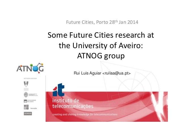 FutureCities,Porto28th Jan2014  SomeFutureCitiesresearchat theUniversityofAveiro: ATNOGgroup Rui Luis Aguiar ...