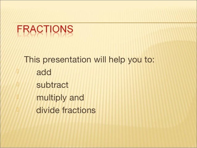      This presentation will help you to: add subtract multiply and divide fractions
