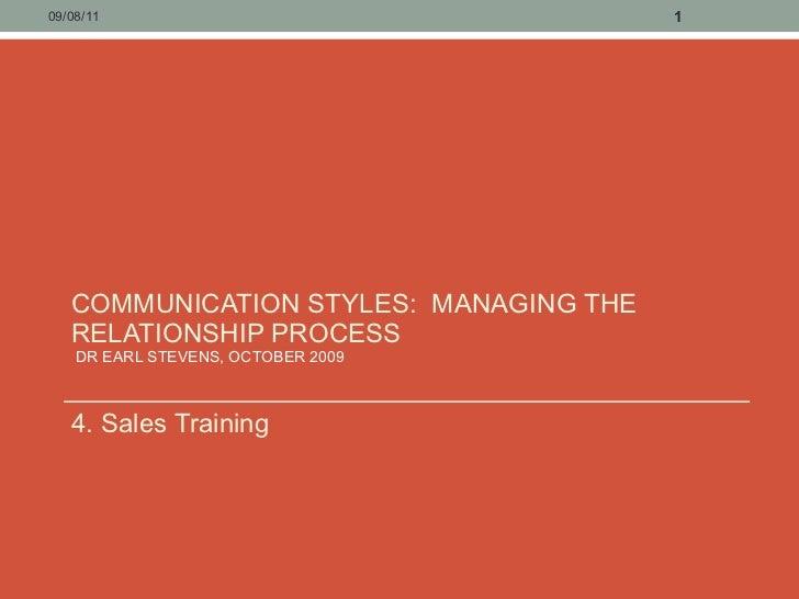 COMMUNICATION STYLES:  MANAGING THE RELATIONSHIP PROCESS  DR EARL STEVENS, OCTOBER 2009  <ul><li>4. Sales Training </li></...