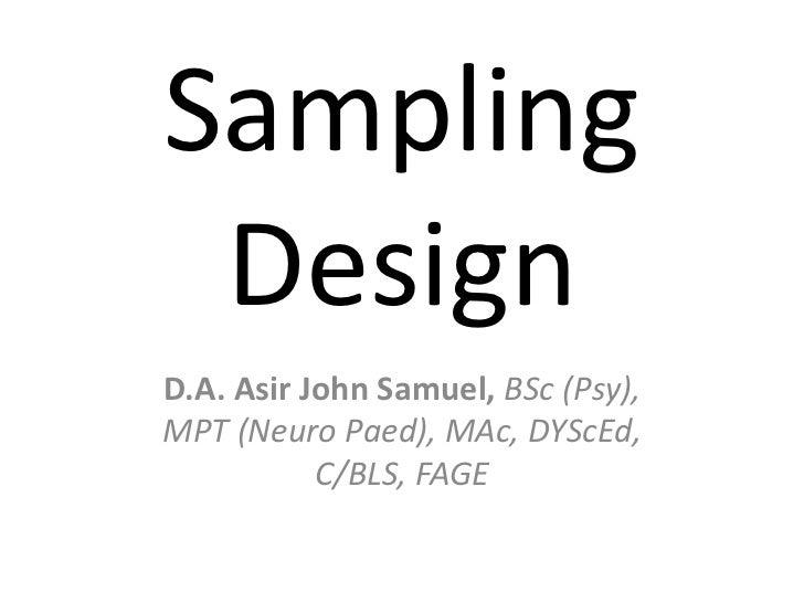 Sampling DesignD.A. Asir John Samuel, BSc (Psy),MPT (Neuro Paed), MAc, DYScEd,           C/BLS, FAGE