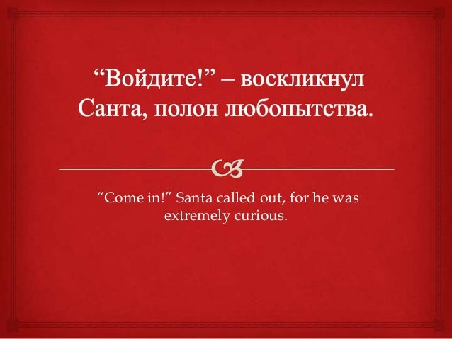 """""""Come in!"""" Santa called out, for he wasextremely curious."""