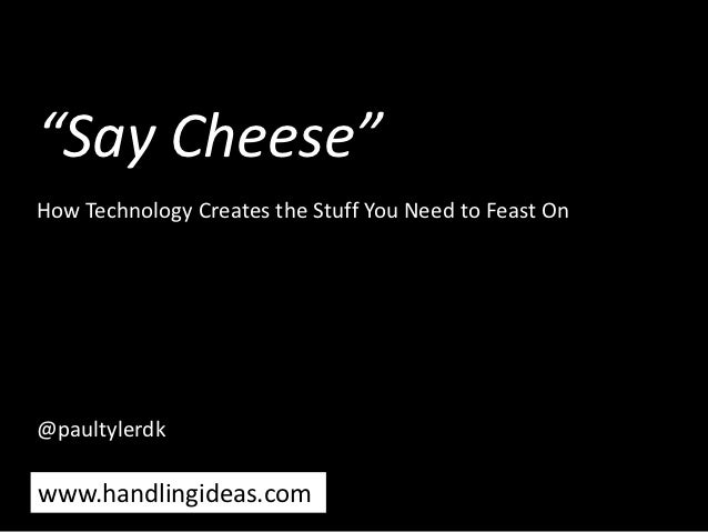 """Say Cheese""How Technology Creates the Stuff You Need to Feast On@paultylerdkwww.handlingideas.com"