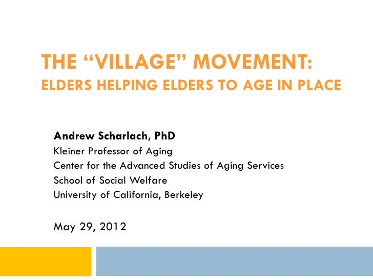 """THE """"VILLAGE"""" MOVEMENT:ELDERS HELPING ELDERS TO AGE IN PLACE Andrew Scharlach, PhD Kleiner Professor of Aging Center for t..."""