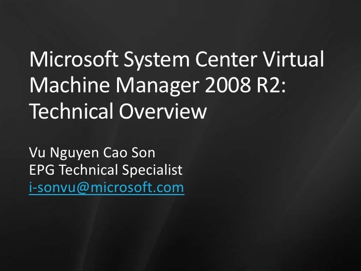 Microsoft System Center Virtual Machine Manager 2008 R2: Technical Overview<br />Vu Nguyen Cao Son<br />EPG Technical Spec...